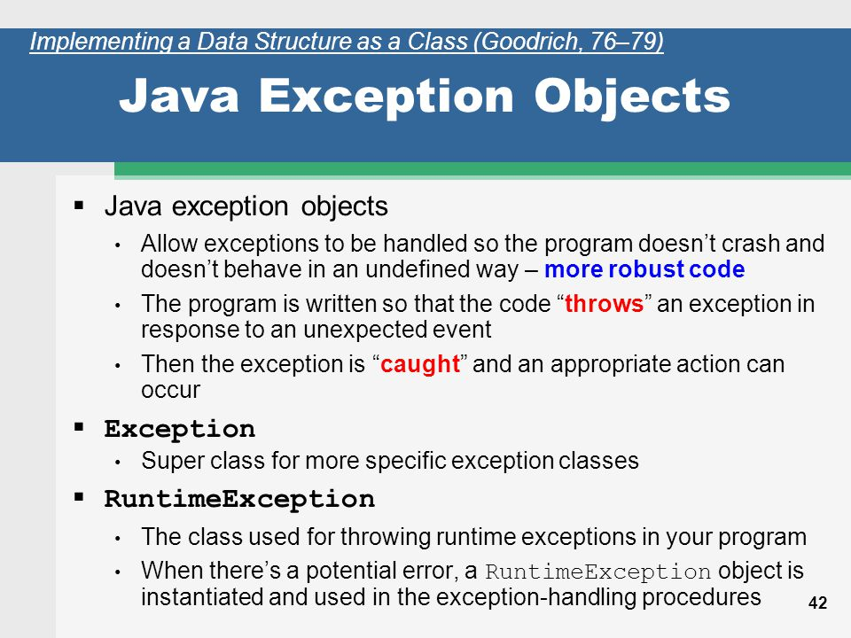 42 Java Exception Objects Java exception objects Allow exceptions to be handled so the program doesnt crash and doesnt behave in an undefined way – more robust code The program is written so that the code throws an exception in response to an unexpected event Then the exception is caught and an appropriate action can occur Exception Super class for more specific exception classes RuntimeException The class used for throwing runtime exceptions in your program When theres a potential error, a RuntimeException object is instantiated and used in the exception-handling procedures Implementing a Data Structure as a Class (Goodrich, 76–79)
