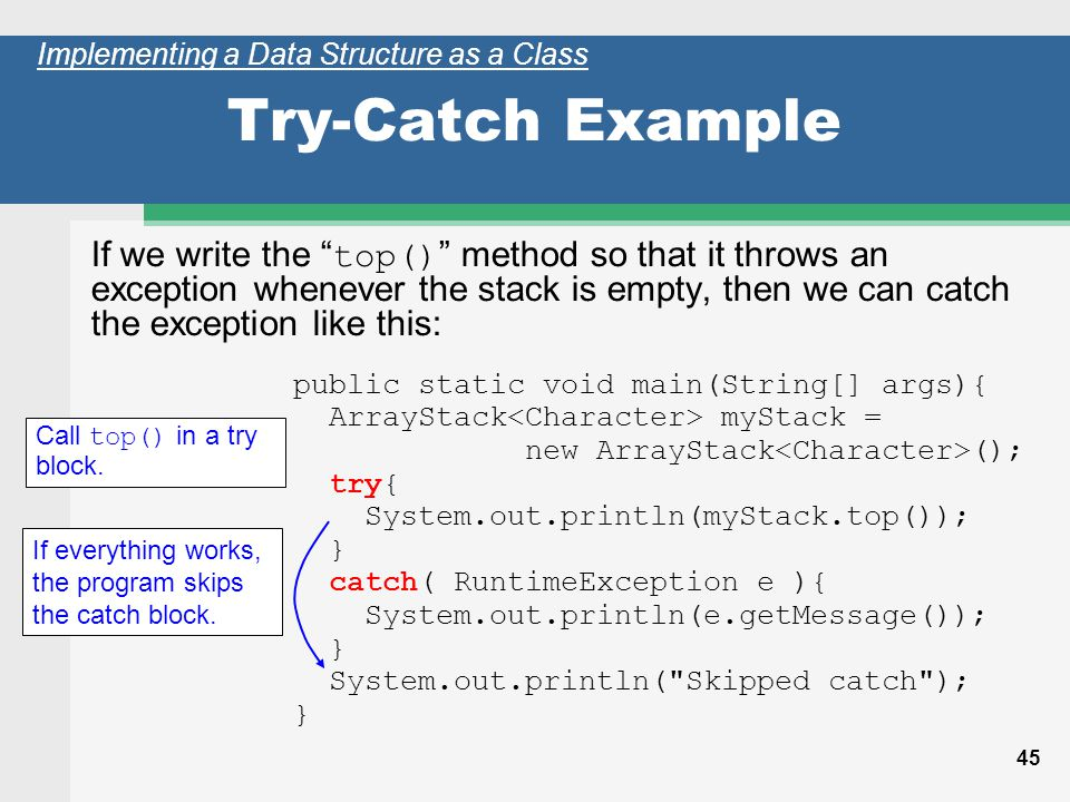 45 Try-Catch Example If we write the top() method so that it throws an exception whenever the stack is empty, then we can catch the exception like this: Call top() in a try block.