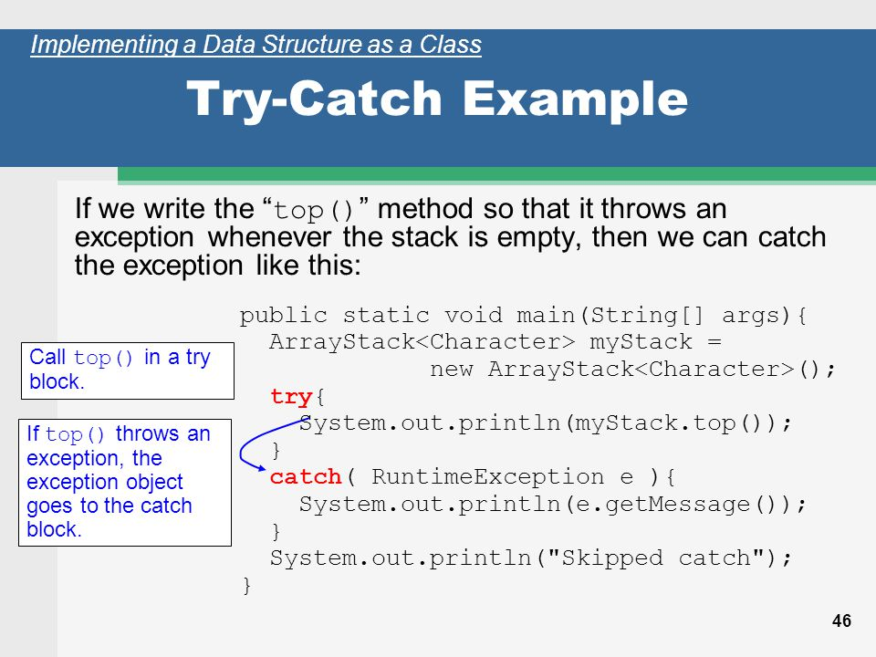 46 Try-Catch Example If we write the top() method so that it throws an exception whenever the stack is empty, then we can catch the exception like this: Call top() in a try block.