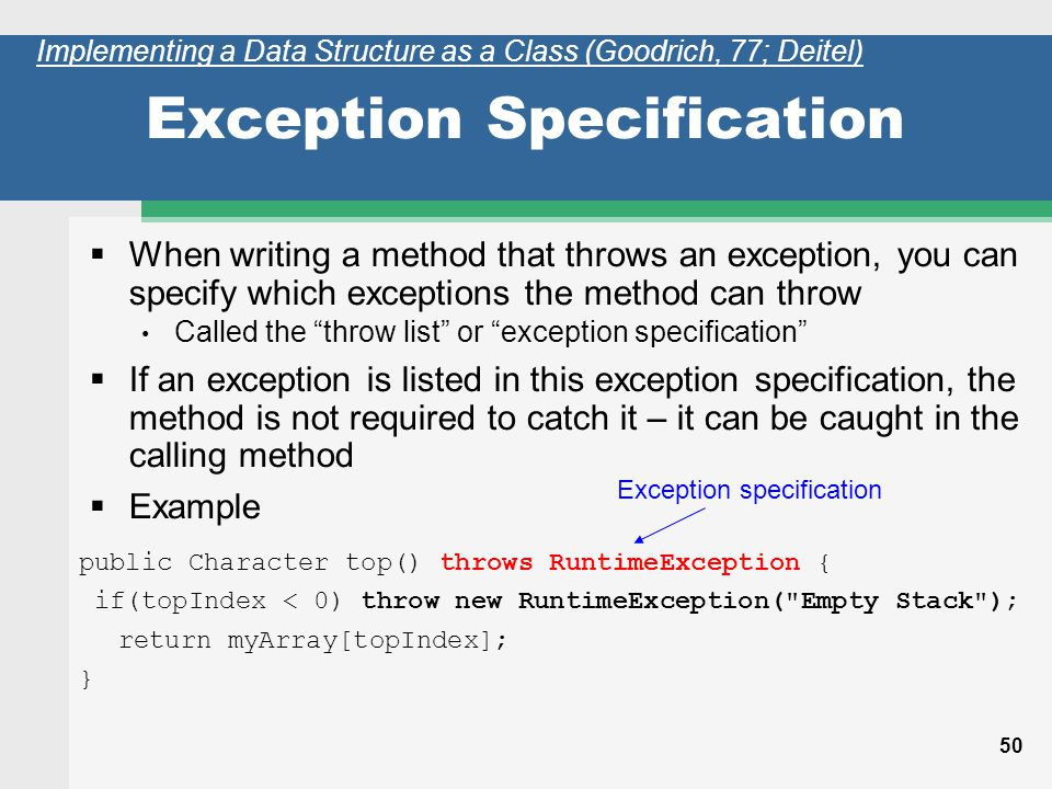 50 Exception Specification When writing a method that throws an exception, you can specify which exceptions the method can throw Called the throw list or exception specification If an exception is listed in this exception specification, the method is not required to catch it – it can be caught in the calling method Example Exception specification public Character top() throws RuntimeException { if(topIndex < 0) throw new RuntimeException( Empty Stack ); return myArray[topIndex]; } Implementing a Data Structure as a Class (Goodrich, 77; Deitel)