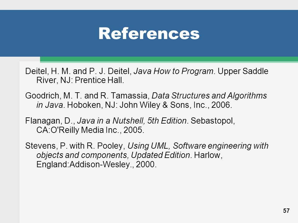 57 References Deitel, H. M. and P. J. Deitel, Java How to Program.