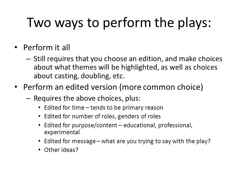 Two ways to perform the plays: Perform it all – Still requires that you choose an edition, and make choices about what themes will be highlighted, as well as choices about casting, doubling, etc.