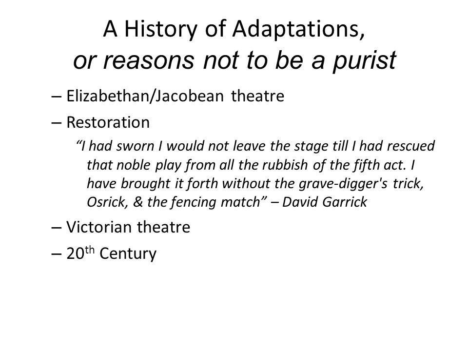 A History of Adaptations, or reasons not to be a purist – Elizabethan/Jacobean theatre – Restoration I had sworn I would not leave the stage till I had rescued that noble play from all the rubbish of the fifth act.