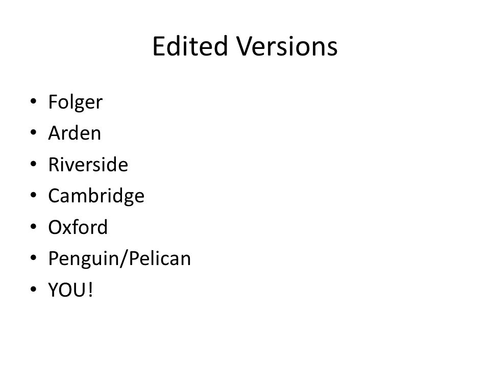 Edited Versions Folger Arden Riverside Cambridge Oxford Penguin/Pelican YOU!