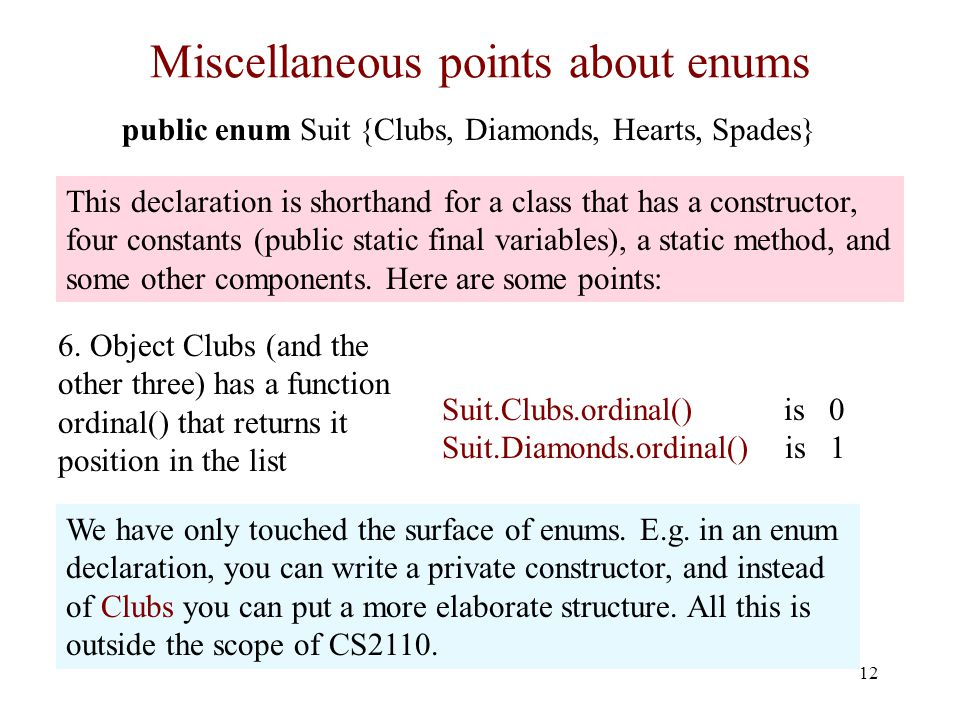 Miscellaneous points about enums 12 public enum Suit {Clubs, Diamonds, Hearts, Spades} 6.
