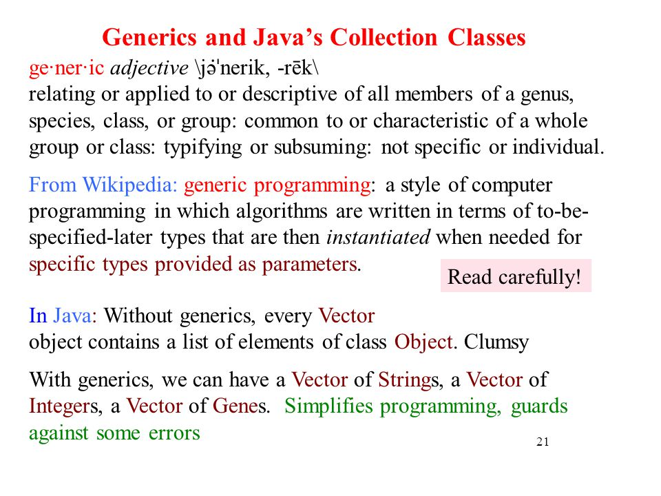 Generics and Javas Collection Classes 21 ge·ner·ic adjective \jə ̇ˈ nerik, -rēk\ relating or applied to or descriptive of all members of a genus, species, class, or group: common to or characteristic of a whole group or class: typifying or subsuming: not specific or individual.