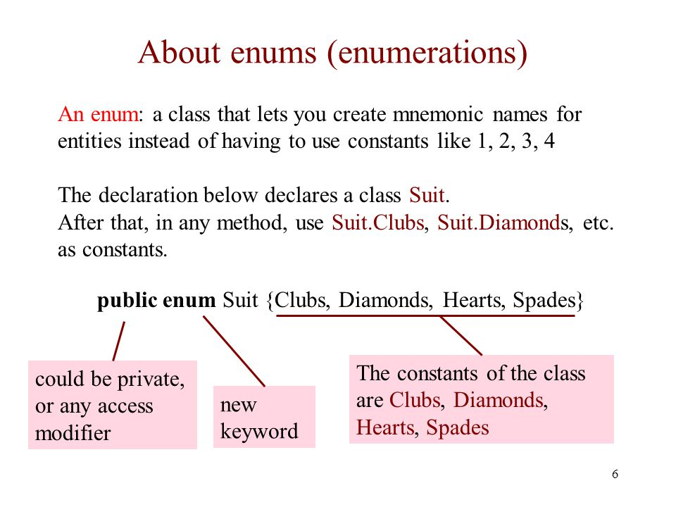 About enums (enumerations) 6 An enum: a class that lets you create mnemonic names for entities instead of having to use constants like 1, 2, 3, 4 The declaration below declares a class Suit.