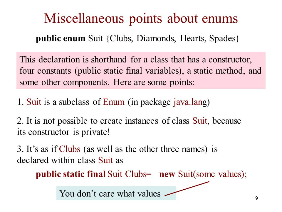 9 Miscellaneous points about enums public enum Suit {Clubs, Diamonds, Hearts, Spades} 1.