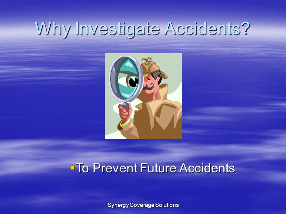 Synergy Coverage Solutions Why Investigate Accidents? To Prevent Future Accidents To Prevent Future Accidents