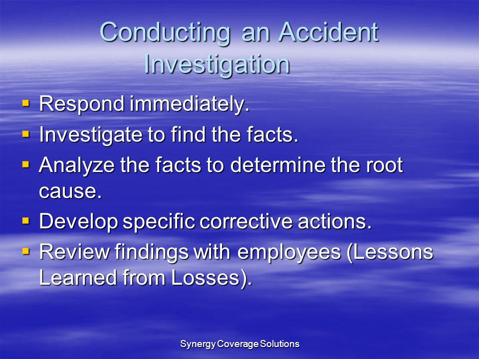Synergy Coverage Solutions Conducting an Accident Investigation Respond immediately. Respond immediately. Investigate to find the facts. Investigate t