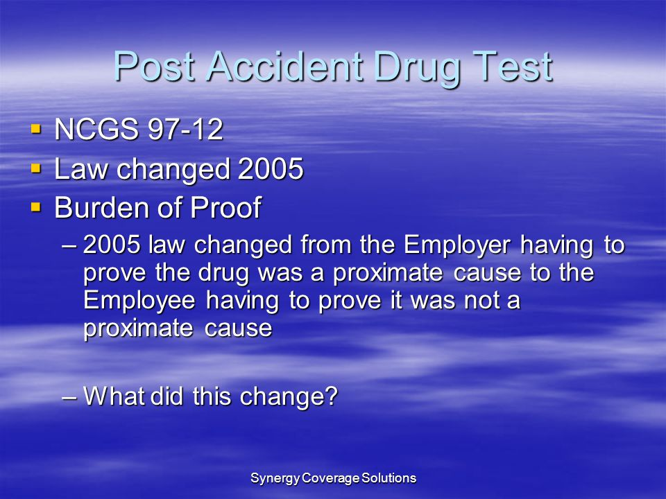 Synergy Coverage Solutions Post Accident Drug Test NCGS 97-12 NCGS 97-12 Law changed 2005 Law changed 2005 Burden of Proof Burden of Proof –2005 law c