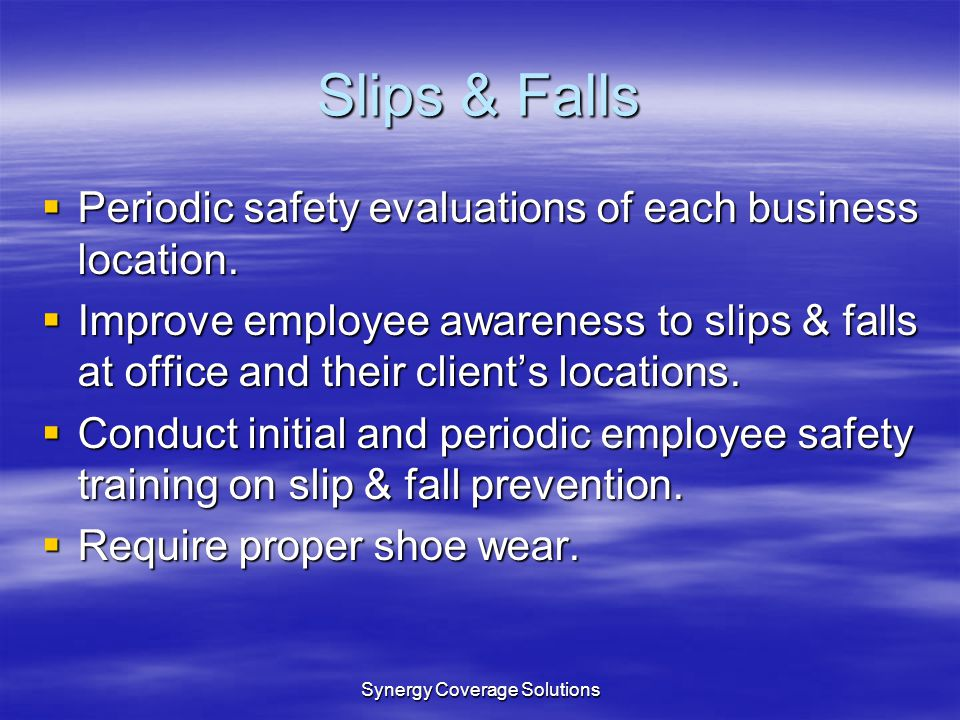 Synergy Coverage Solutions Slips & Falls Periodic safety evaluations of each business location. Periodic safety evaluations of each business location.