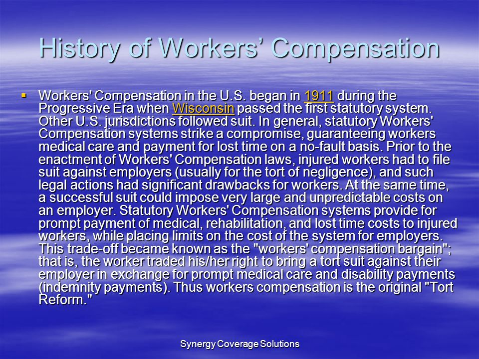 Synergy Coverage Solutions History of Workers Compensation Workers' Compensation in the U.S. began in 1911 during the Progressive Era when Wisconsin p
