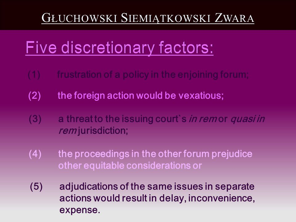 (2) the foreign action would be vexatious; (1)frustration of a policy in the enjoining forum; G ŁUCHOWSKI S IEMIĄTKOWSKI Z WARA (5) adjudications of t