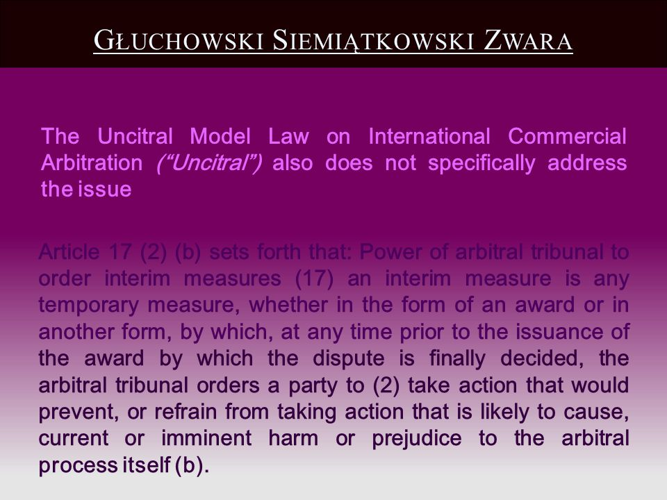 The Uncitral Model Law on International Commercial Arbitration (Uncitral) also does not specifically address the issue Article 17 (2) (b) sets forth that: Power of arbitral tribunal to order interim measures (17) an interim measure is any temporary measure, whether in the form of an award or in another form, by which, at any time prior to the issuance of the award by which the dispute is finally decided, the arbitral tribunal orders a party to (2) take action that would prevent, or refrain from taking action that is likely to cause, current or imminent harm or prejudice to the arbitral process itself (b).