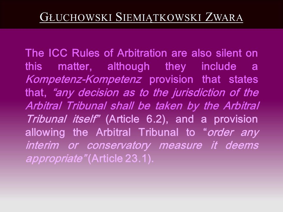 The ICC Rules of Arbitration are also silent on this matter, although they include a Kompetenz-Kompetenz provision that states that, any decision as t