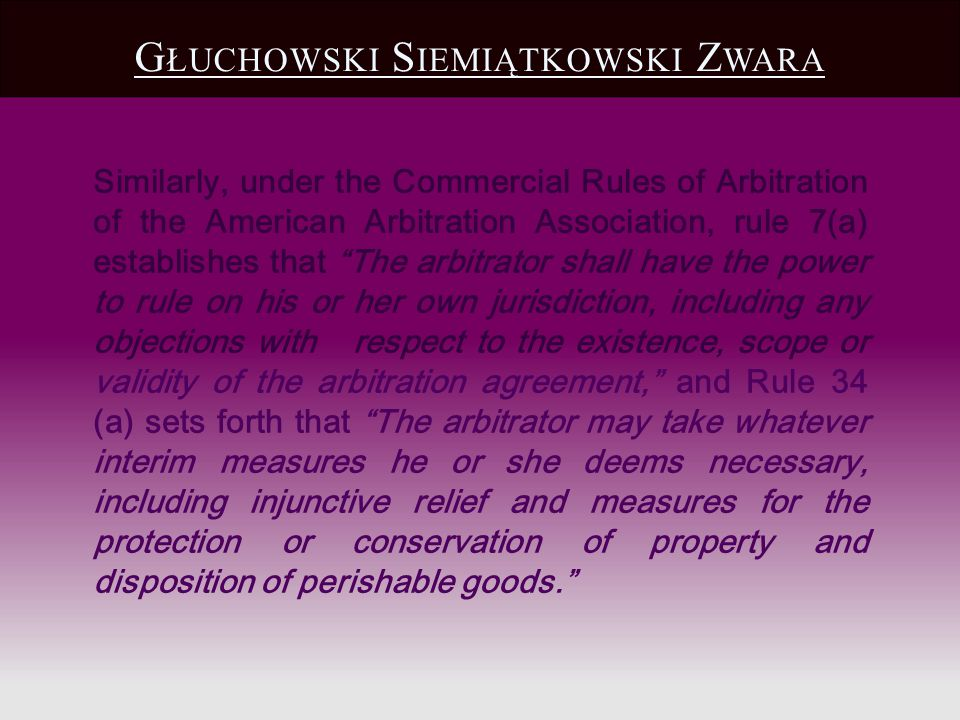 Similarly, under the Commercial Rules of Arbitration of the American Arbitration Association, rule 7(a) establishes that The arbitrator shall have the power to rule on his or her own jurisdiction, including any objections with respect to the existence, scope or validity of the arbitration agreement, and Rule 34 (a) sets forth that The arbitrator may take whatever interim measures he or she deems necessary, including injunctive relief and measures for the protection or conservation of property and disposition of perishable goods.