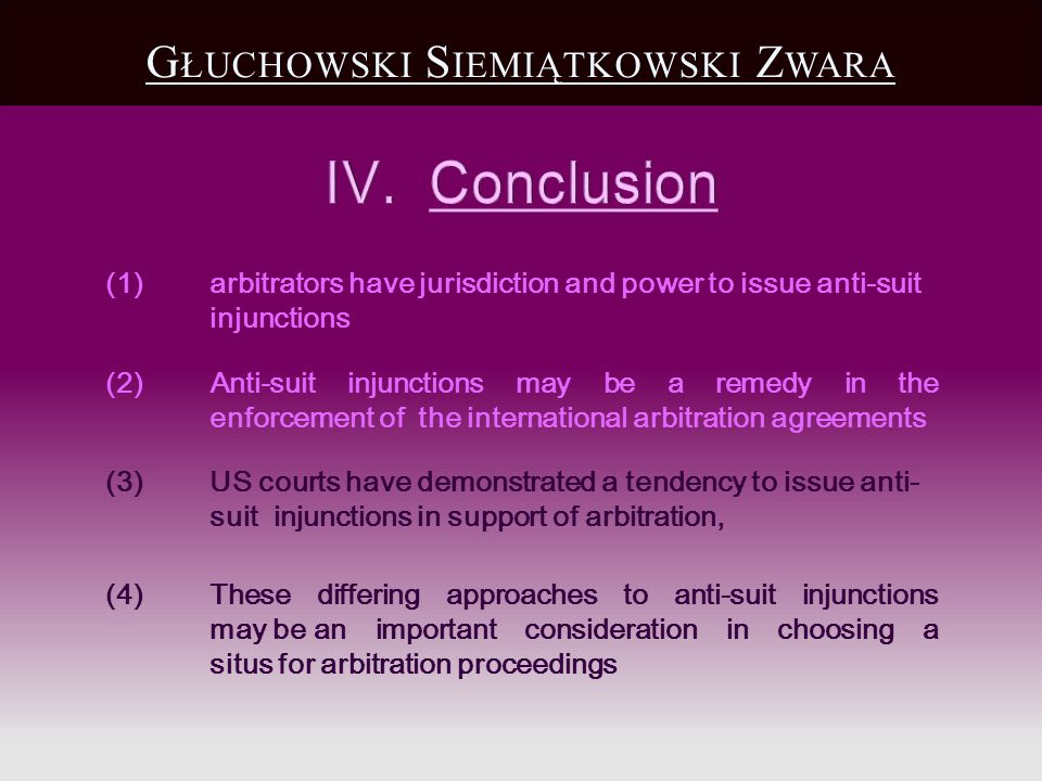 G ŁUCHOWSKI S IEMIĄTKOWSKI Z WARA (3)US courts have demonstrated a tendency to issue anti- suit injunctions in support of arbitration, (4) These differing approaches to anti-suit injunctions may be an important consideration in choosing a situs for arbitration proceedings (1) arbitrators have jurisdiction and power to issue anti-suit injunctions (2) Anti-suit injunctions may be a remedy in the enforcement of the international arbitration agreements