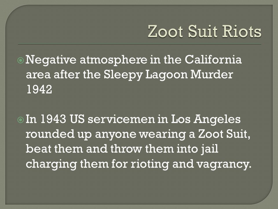 Negative atmosphere in the California area after the Sleepy Lagoon Murder 1942 In 1943 US servicemen in Los Angeles rounded up anyone wearing a Zoot Suit, beat them and throw them into jail charging them for rioting and vagrancy.