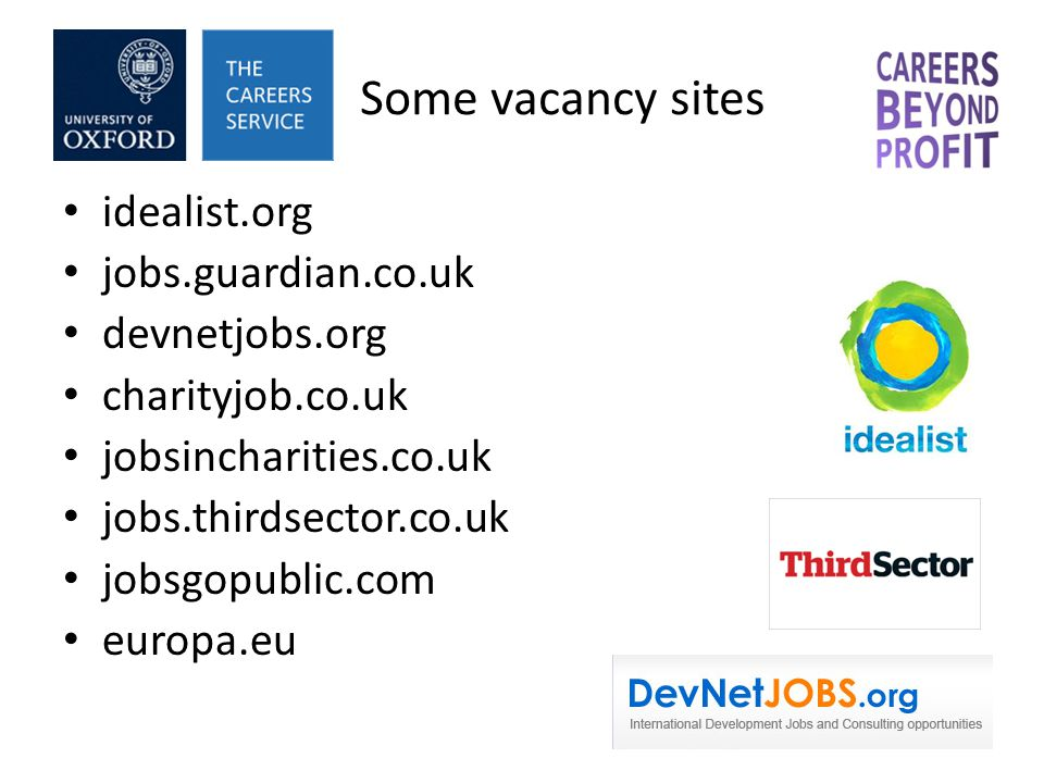 Some vacancy sites idealist.org jobs.guardian.co.uk devnetjobs.org charityjob.co.uk jobsincharities.co.uk jobs.thirdsector.co.uk jobsgopublic.com europa.eu