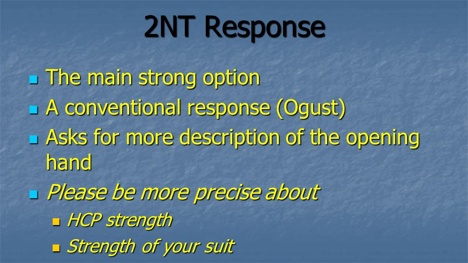 2NT Response The main strong option The main strong option A conventional response (Ogust) A conventional response (Ogust) Asks for more description of the opening hand Asks for more description of the opening hand Please be more precise about Please be more precise about HCP strength HCP strength Strength of your suit Strength of your suit