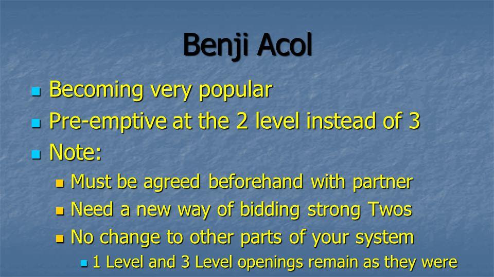 Benji Acol Invented by Albert Benjamin Invented by Albert Benjamin In a nutshell: In a nutshell: 2 is an Acol Two in any suit 2 is an Acol Two in any suit 2 is 23+ points or Game Force (Acol 2 ) 2 is 23+ points or Game Force (Acol 2 ) 2 is 6-10 points and 6 Hearts 2 is 6-10 points and 6 Hearts 2 is 6-10 points and 6 Spades 2 is 6-10 points and 6 Spades