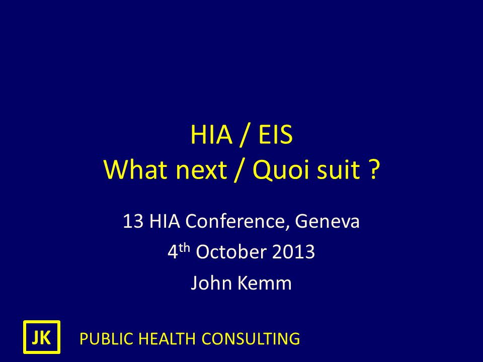JK PUBLIC HEALTH CONSULTING HIA / EIS What next / Quoi suit ? 13 HIA Conference, Geneva 4 th October 2013 John Kemm