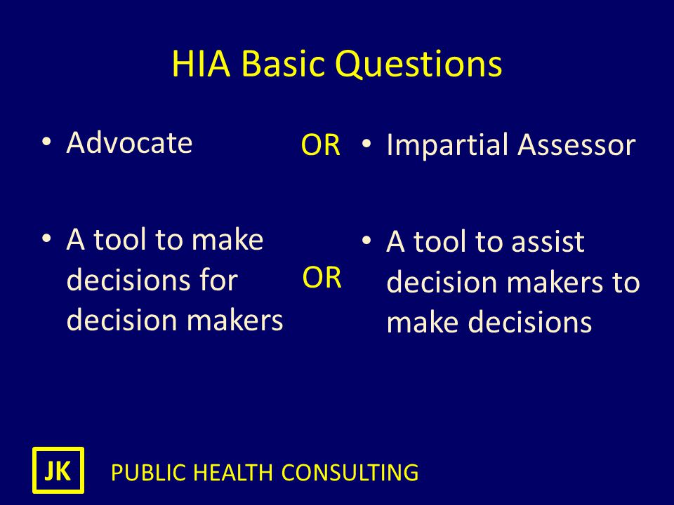 JK PUBLIC HEALTH CONSULTING Health in all Policies & HIA Aim to assist policy makers - not make decision for them Avoid temptation to lobby – be impartial Recruit champions for Health and HIA Reduce workload of assessment (?Integrated IA) Build capacity for impact assessment HIA community needs to understand how government works Health in All Policies Please