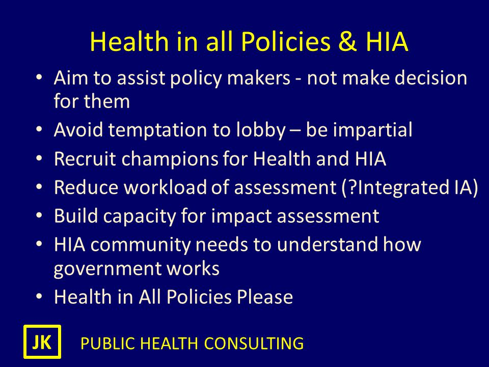 JK PUBLIC HEALTH CONSULTING Health in all Policies & HIA Aim to assist policy makers - not make decision for them Avoid temptation to lobby – be impar