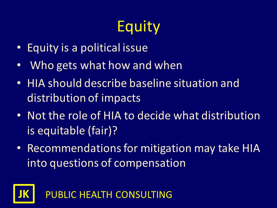 JK PUBLIC HEALTH CONSULTING Equity Equity is a political issue Who gets what how and when HIA should describe baseline situation and distribution of i