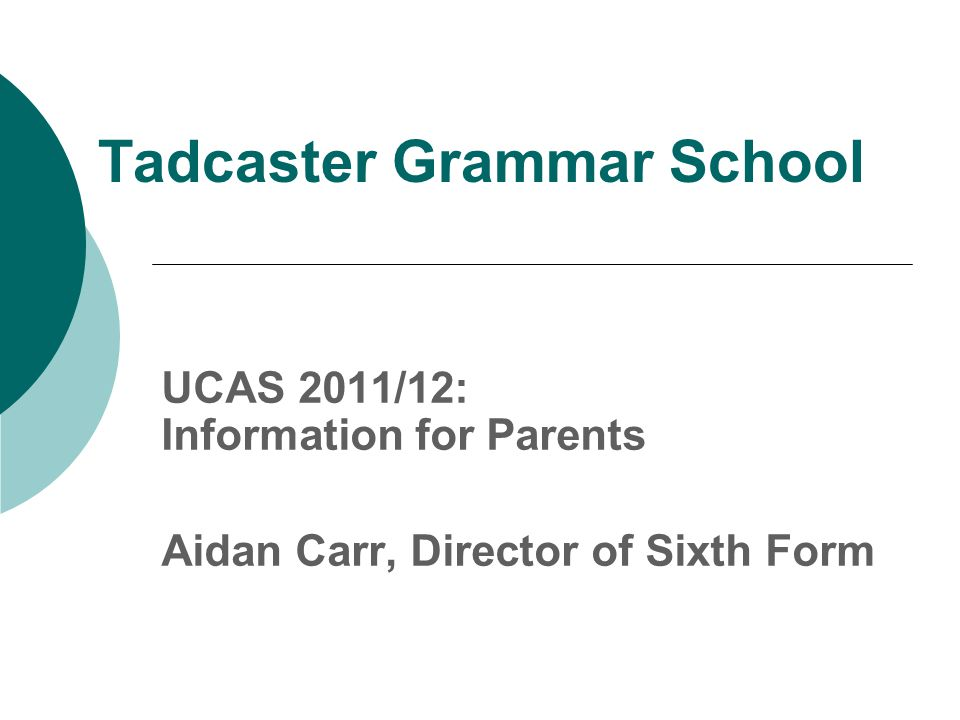 Tadcaster Grammar School UCAS 2011/12: Information for Parents Aidan Carr, Director of Sixth Form