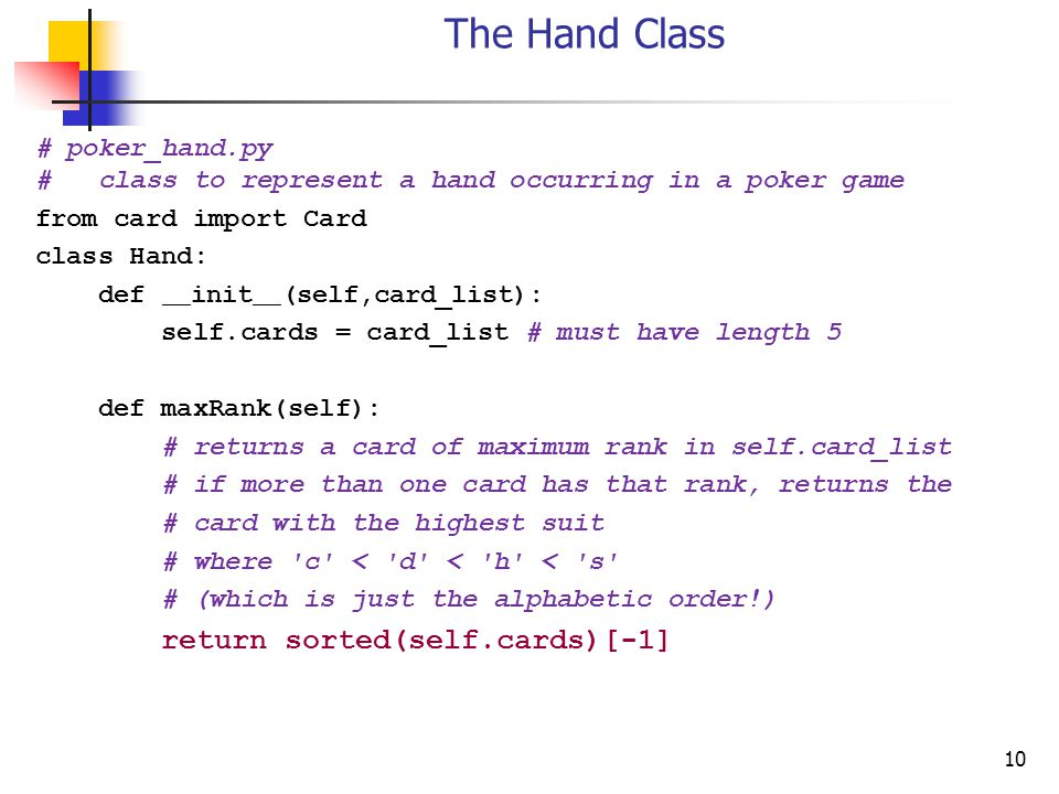 10 The Hand Class # poker_hand.py # class to represent a hand occurring in a poker game from card import Card class Hand: def __ init __ (self,card_list): self.cards = card_list # must have length 5 def maxRank(self): # returns a card of maximum rank in self.card_list # if more than one card has that rank, returns the # card with the highest suit # where c < d < h < s # (which is just the alphabetic order!) return sorted(self.cards)[-1]