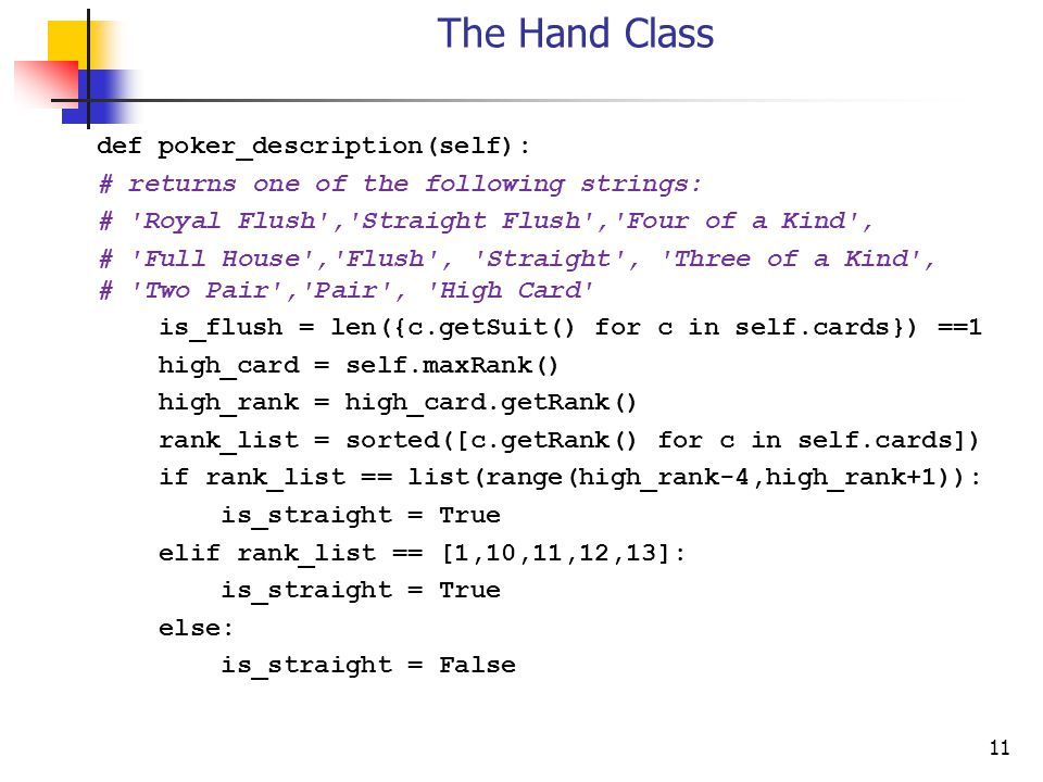 11 The Hand Class def poker_description(self): # returns one of the following strings: # Royal Flush , Straight Flush , Four of a Kind , # Full House , Flush , Straight , Three of a Kind , # Two Pair , Pair , High Card is_flush = len({c.getSuit() for c in self.cards}) ==1 high_card = self.maxRank() high_rank = high_card.getRank() rank_list = sorted([c.getRank() for c in self.cards]) if rank_list == list(range(high_rank-4,high_rank+1)): is_straight = True elif rank_list == [1,10,11,12,13]: is_straight = True else: is_straight = False