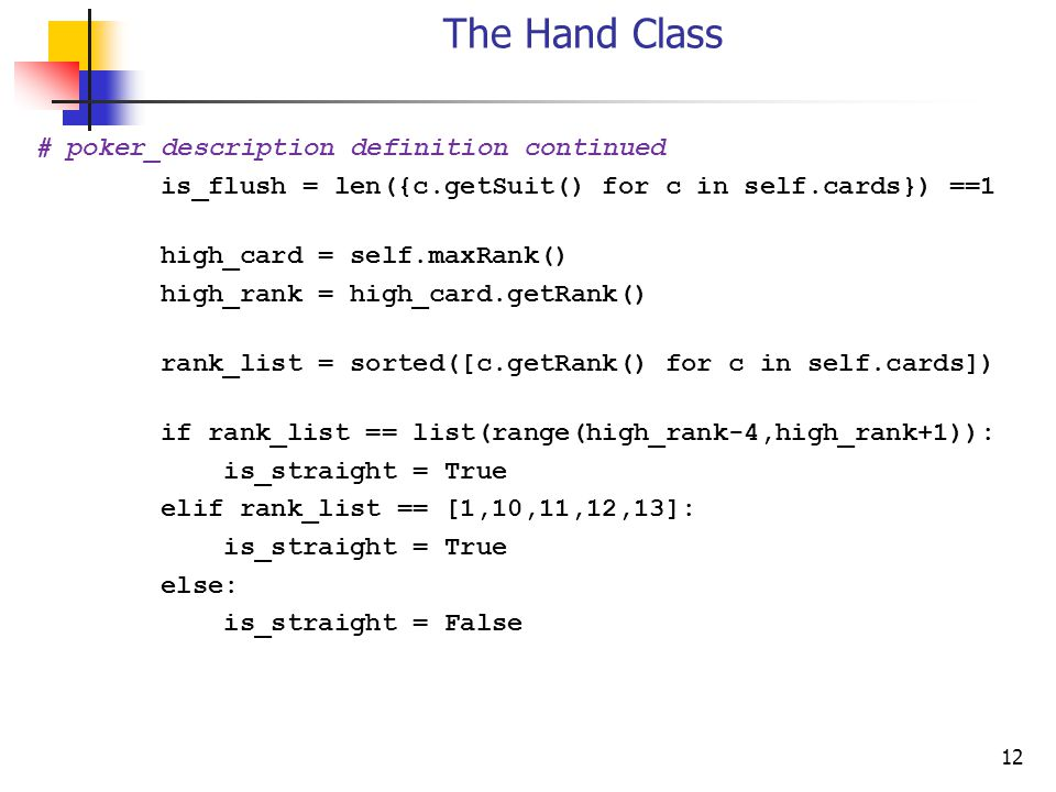 12 The Hand Class # poker_description definition continued is_flush = len({c.getSuit() for c in self.cards}) ==1 high_card = self.maxRank() high_rank