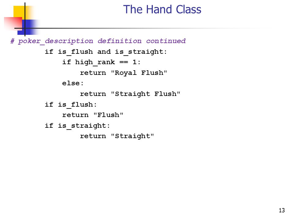 13 The Hand Class # poker_description definition continued if is_flush and is_straight: if high_rank == 1: return