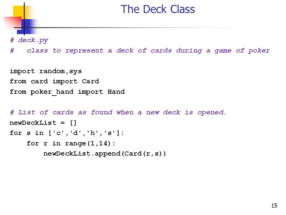 15 The Deck Class # deck.py # class to represent a deck of cards during a game of poker import random,sys from card import Card from poker_hand import Hand # List of cards as found when a new deck is opened.