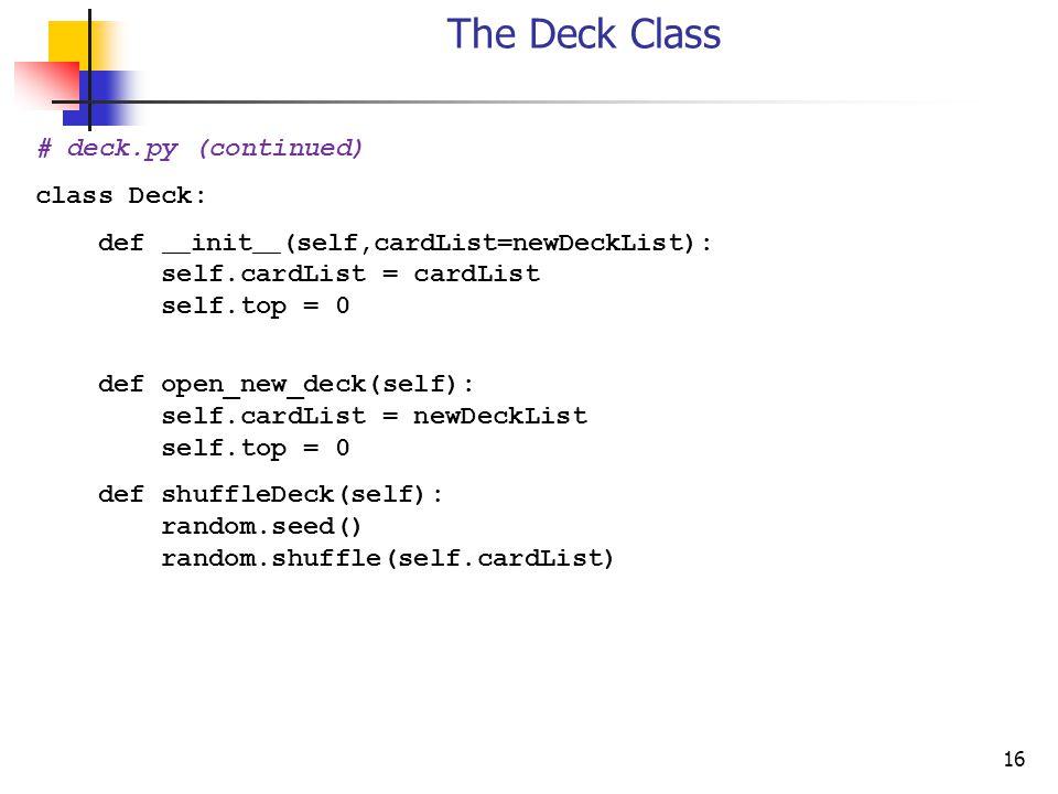16 The Deck Class # deck.py (continued) class Deck: def __ init __ (self,cardList=newDeckList): self.cardList = cardList self.top = 0 def open_new_deck(self): self.cardList = newDeckList self.top = 0 def shuffleDeck(self): random.seed() random.shuffle(self.cardList)