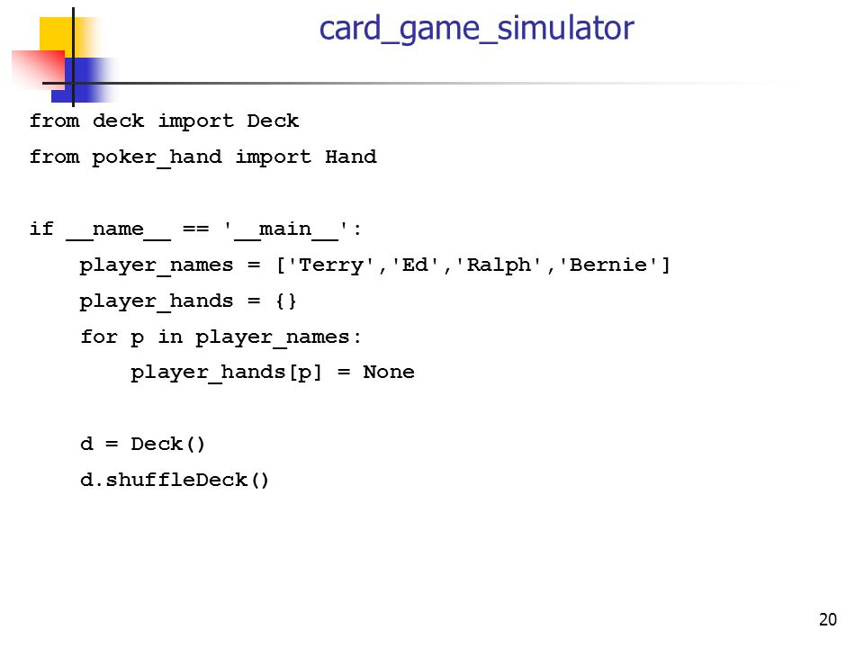 20 card_game_simulator from deck import Deck from poker_hand import Hand if __name__ == '__main__': player_names = ['Terry','Ed','Ralph','Bernie'] pla