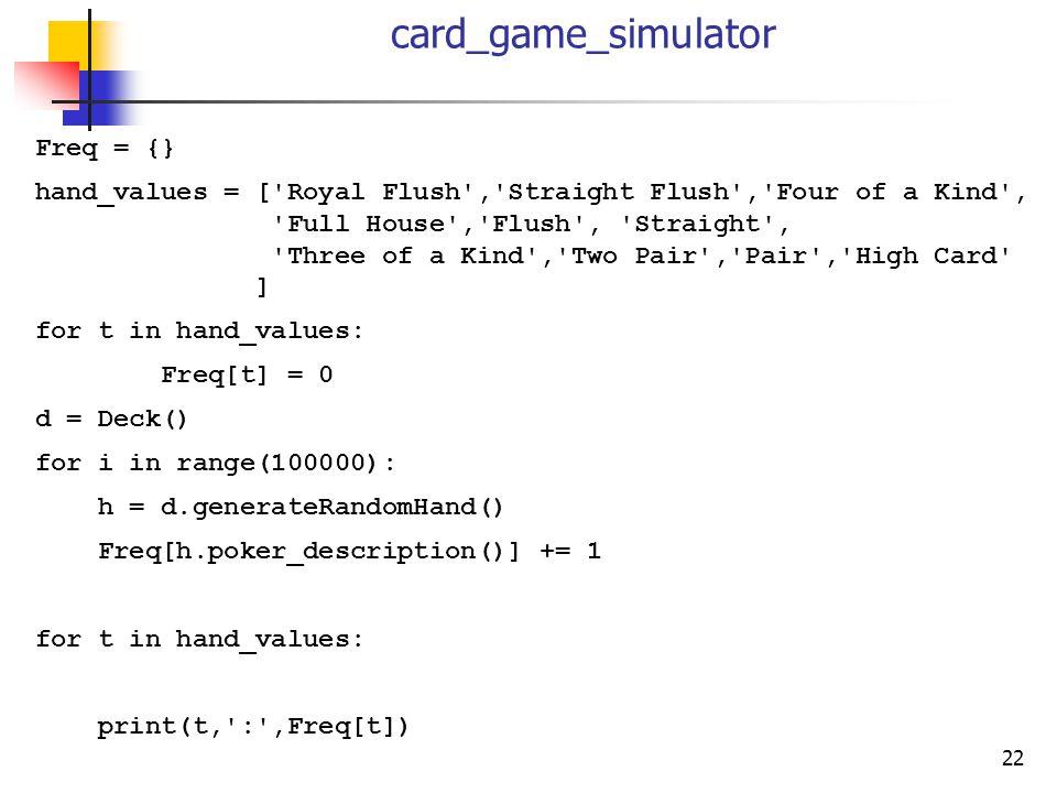 22 card_game_simulator Freq = {} hand_values = ['Royal Flush','Straight Flush','Four of a Kind', 'Full House','Flush', 'Straight', 'Three of a Kind','