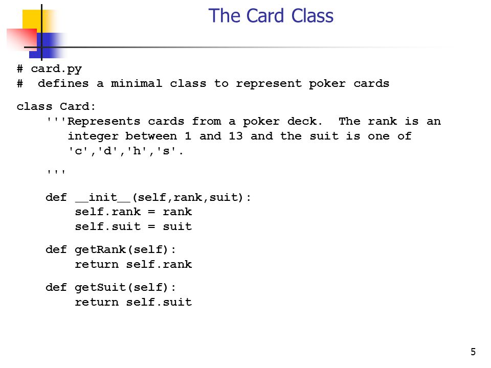 5 The Card Class # card.py # defines a minimal class to represent poker cards class Card: Represents cards from a poker deck.