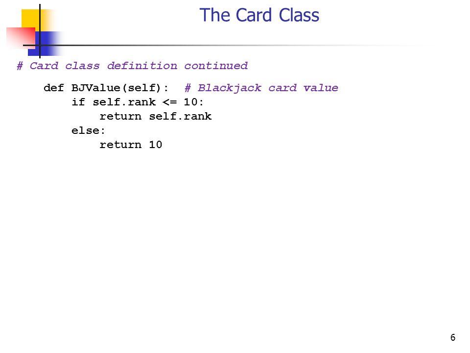 6 The Card Class # Card class definition continued def BJValue(self): # Blackjack card value if self.rank <= 10: return self.rank else: return 10