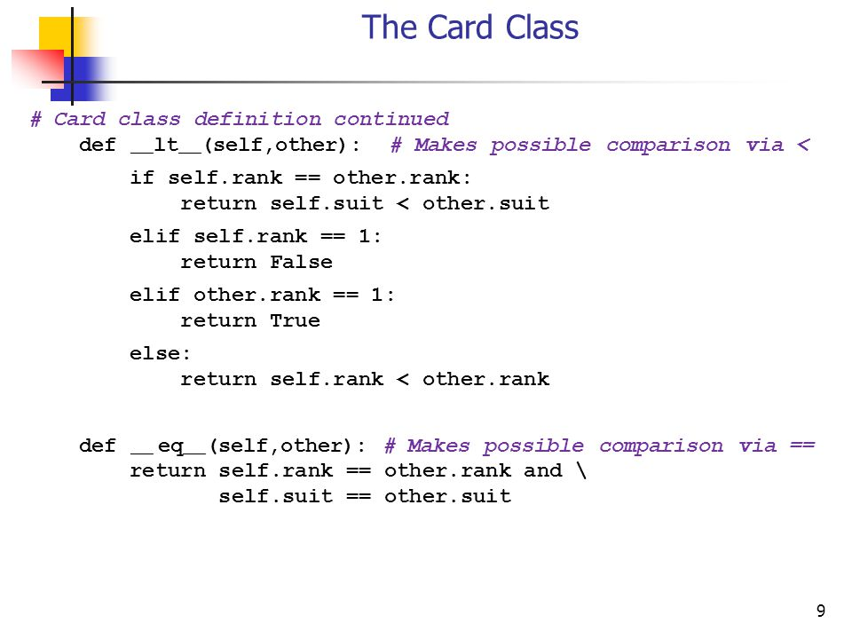 9 The Card Class # Card class definition continued def __ lt __ (self,other): # Makes possible comparison via < if self.rank == other.rank: return self.suit < other.suit elif self.rank == 1: return False elif other.rank == 1: return True else: return self.rank < other.rank def __ eq __ (self,other): # Makes possible comparison via == return self.rank == other.rank and \ self.suit == other.suit