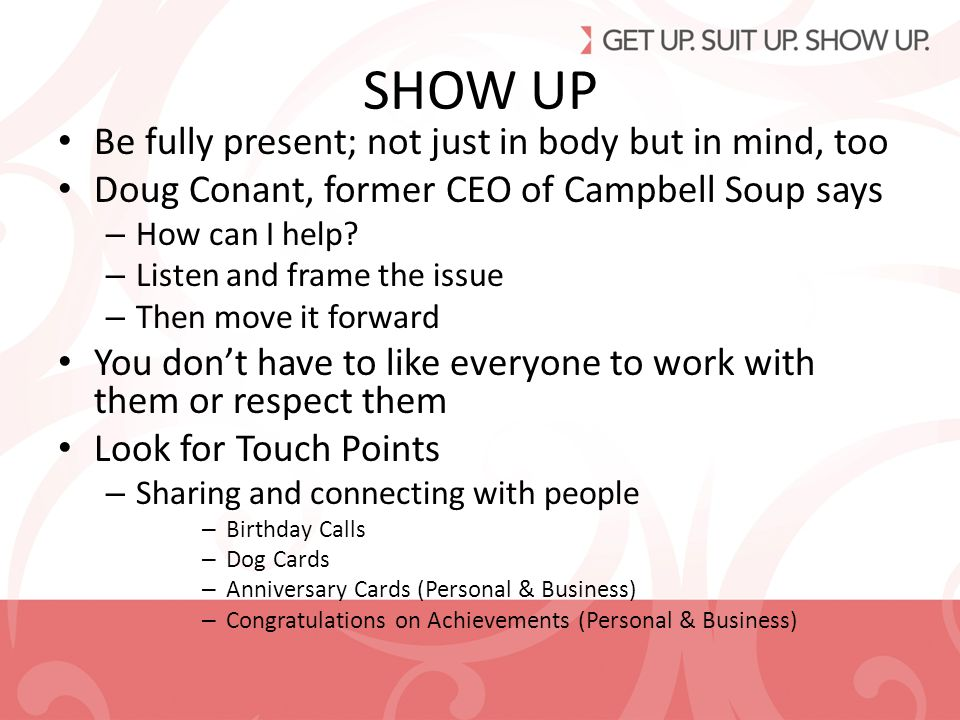 SHOW UP Be fully present; not just in body but in mind, too Doug Conant, former CEO of Campbell Soup says – How can I help.