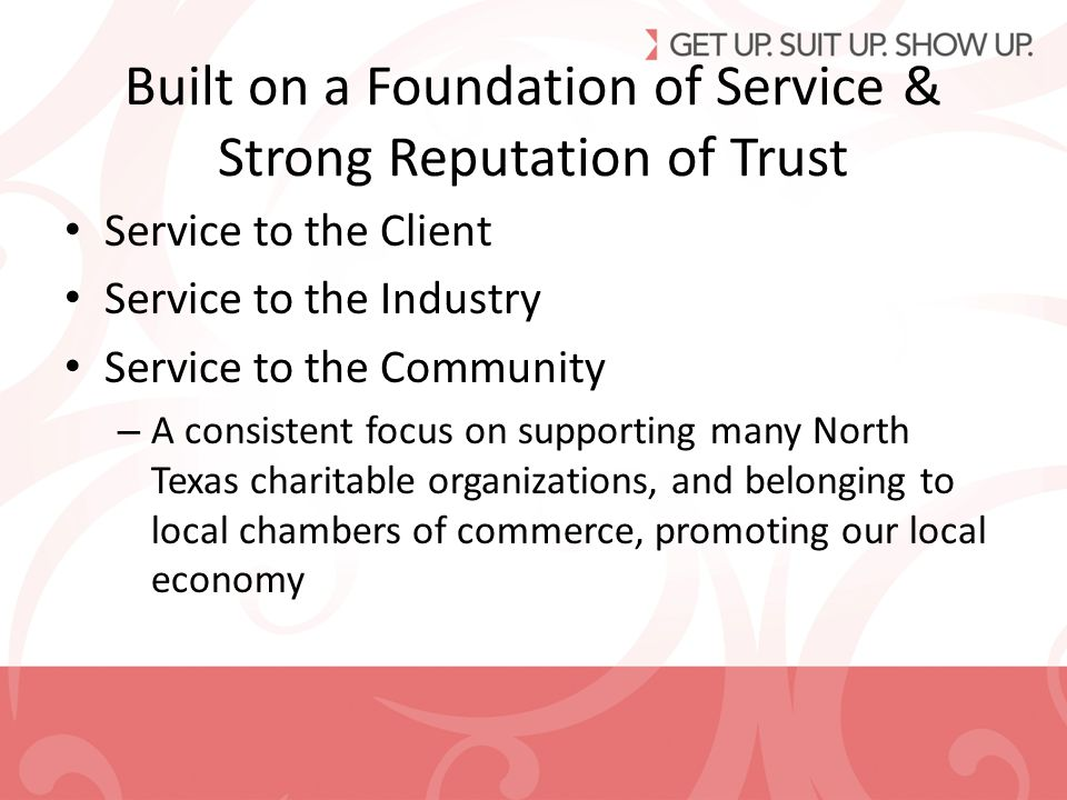 Built on a Foundation of Service & Strong Reputation of Trust Service to the Client Service to the Industry Service to the Community – A consistent focus on supporting many North Texas charitable organizations, and belonging to local chambers of commerce, promoting our local economy