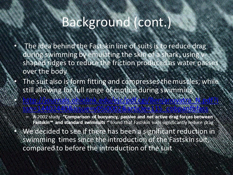 Background (cont.) The idea behind the Fastskin line of suits is to reduce drag during swimming by emulating the skin of a shark, using v- shaped ridges to reduce the friction produced as water passes over the body The suit also is form fitting and compresses the muscles, while still allowing for full range of motion during swimming   i ssn= &issue=v05i0002&article=115_cobpanfbfass   i ssn= &issue=v05i0002&article=115_cobpanfbfass – A 2002 study Comparison of buoyancy, passive and net active drag forces between Fastskin and standard swimsuits found that Fastskin suits significantly reduce drag We decided to see if there has been a significant reduction in swimming times since the introduction of the Fastskin suit, compared to before the introduction of the suit