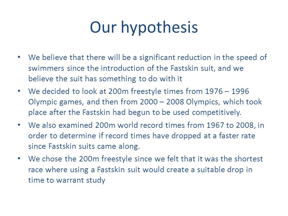 Our hypothesis We believe that there will be a significant reduction in the speed of swimmers since the introduction of the Fastskin suit, and we believe the suit has something to do with it We decided to look at 200m freestyle times from 1976 – 1996 Olympic games, and then from 2000 – 2008 Olympics, which took place after the Fastskin had begun to be used competitively.