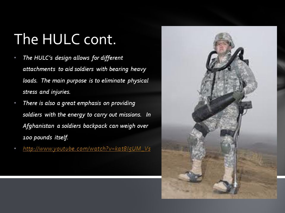 The HULCs design allows for different attachments to aid soldiers with bearing heavy loads. The main purpose is to eliminate physical stress and injur