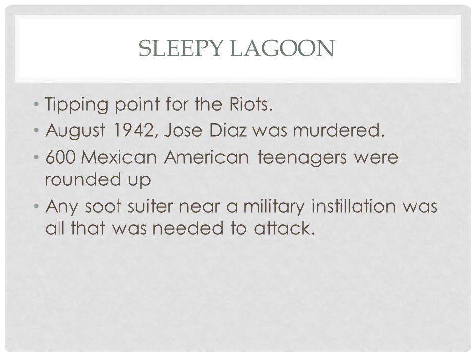 SLEEPY LAGOON Tipping point for the Riots. August 1942, Jose Diaz was murdered. 600 Mexican American teenagers were rounded up Any soot suiter near a