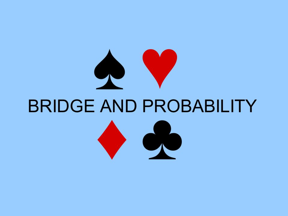 Aims Bridge 1) Introduction to Bridge Probability 2) Number of Bridge hands 3) Odds against a Yarborough 4) Prior probabilities: Suit-Splits and Finesse 5) Combining probabilities: Suit-Splits and Finesse 6) Posterior probabilities: Suit-Splits