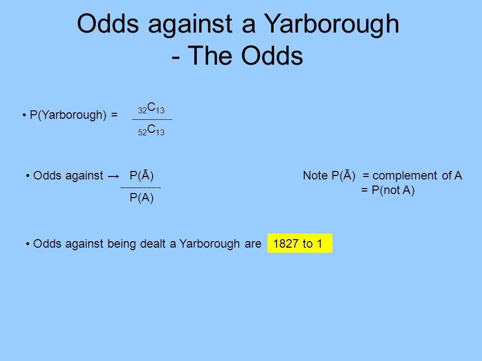 Odds against a Yarborough - The Odds Odds against being dealt a Yarborough are P(Yarborough) = Odds against P(Ā) P(A) 32 C 13 52 C 13 ___________________ Note P(Ā) = complement of A = P(not A) 1827 to 1